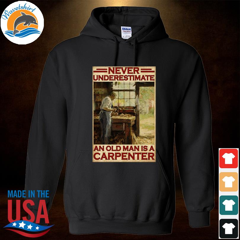 Official Never underestimate an old man is a carpenter s Hoodied