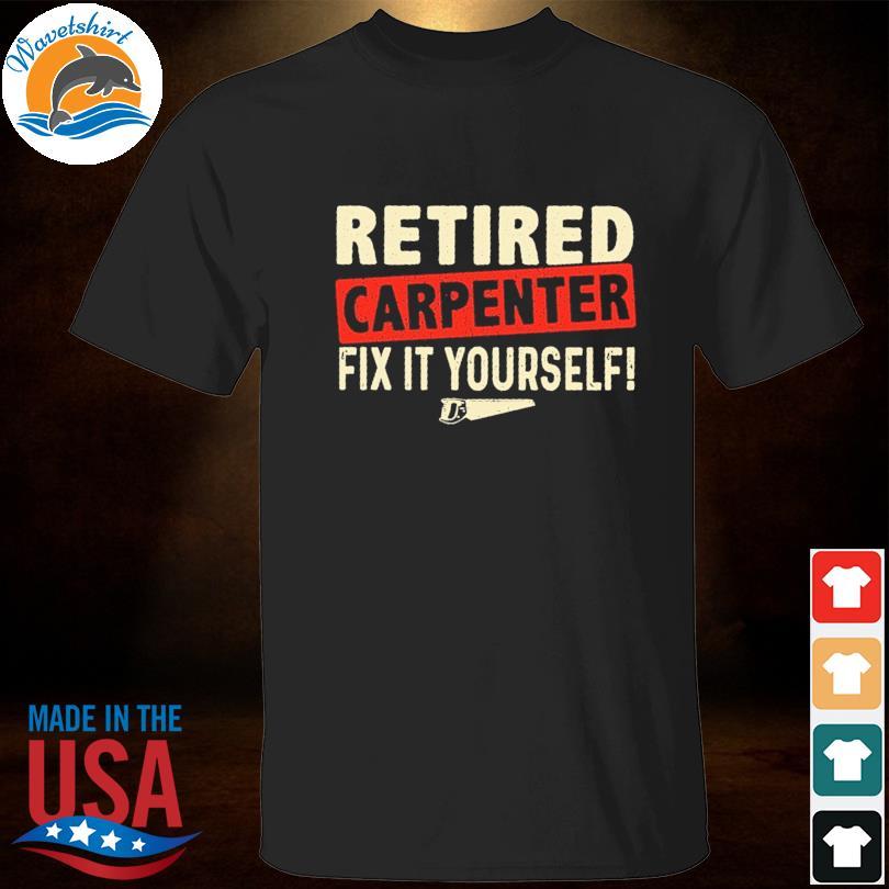 Official Retired carpenter fix it yourself shirt