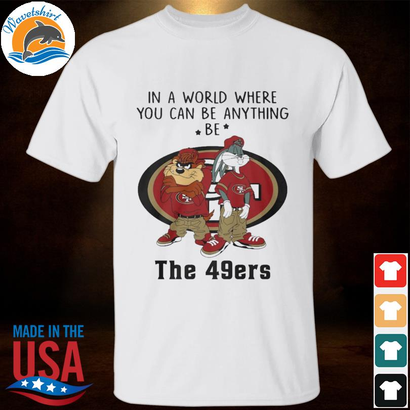 Taz and Bugs Kriss Kross in a world where you can anything be San Francisco 49ers shirt
