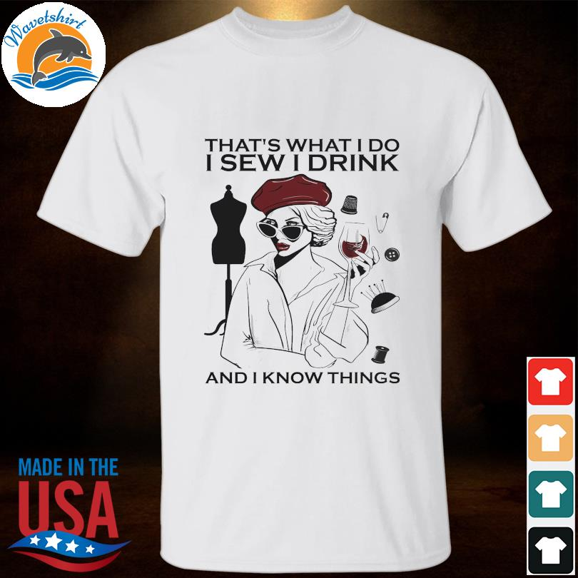 That's what I do I sew I drink and I know things shirt
