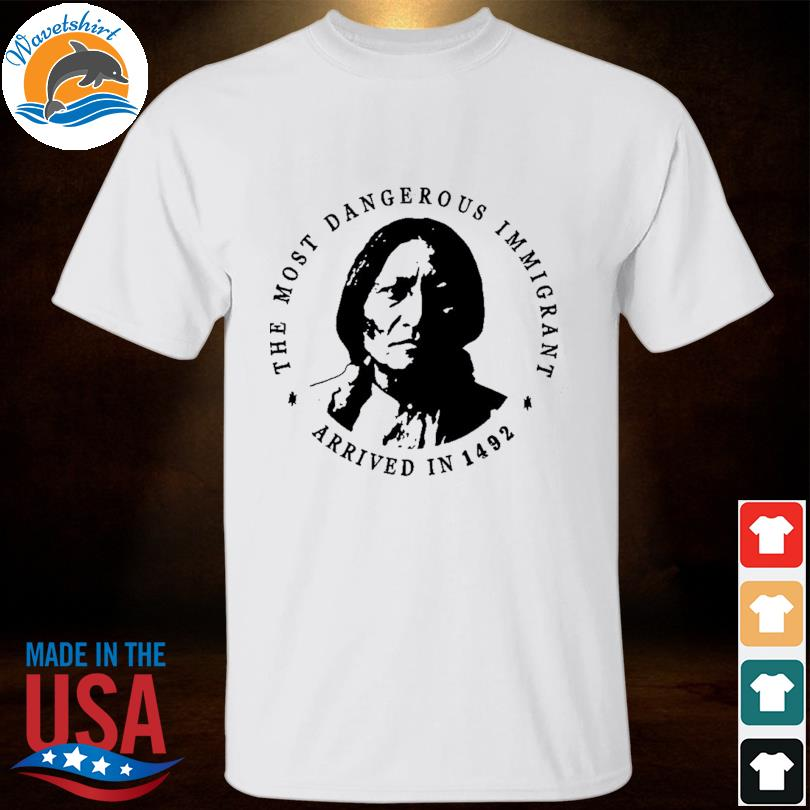 The most dangerous immigrant arrived in 1492 shirt