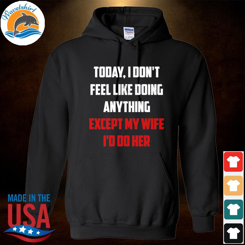 Today I don't fell like doing anything except my wife I'd do her s Hoodied