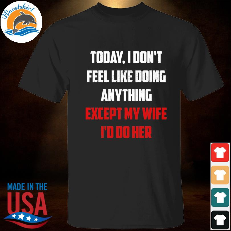 Today I don't fell like doing anything except my wife I'd do her shirt