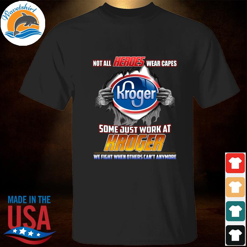 Funny Not all heroes wears capes some just work at kroger we fight when others can't anymore shirt