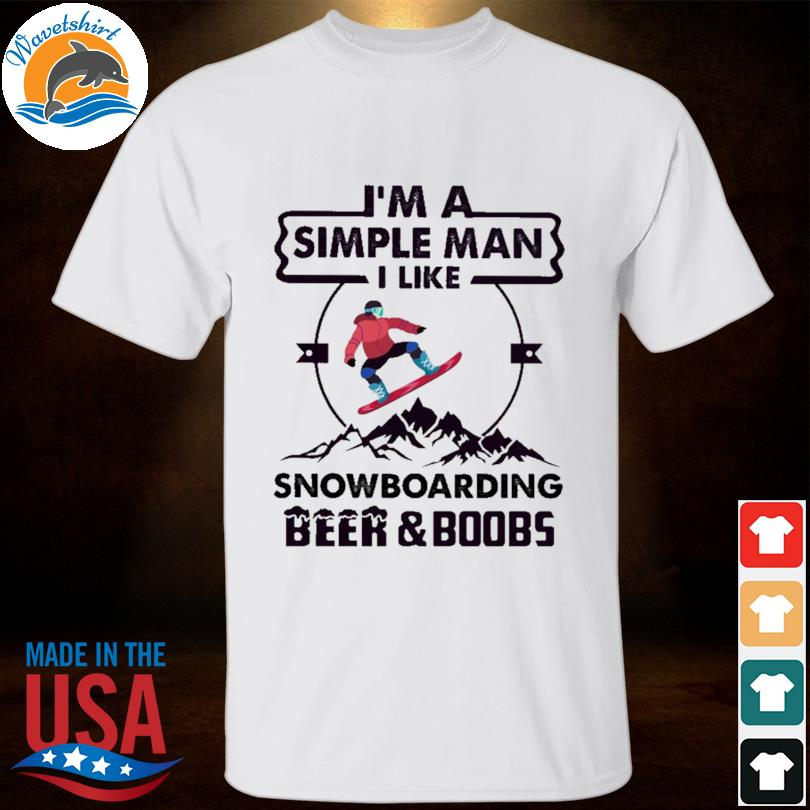 I'm A Simple Man I Like Snowboarding Beer And Boobs 2021 Shirt