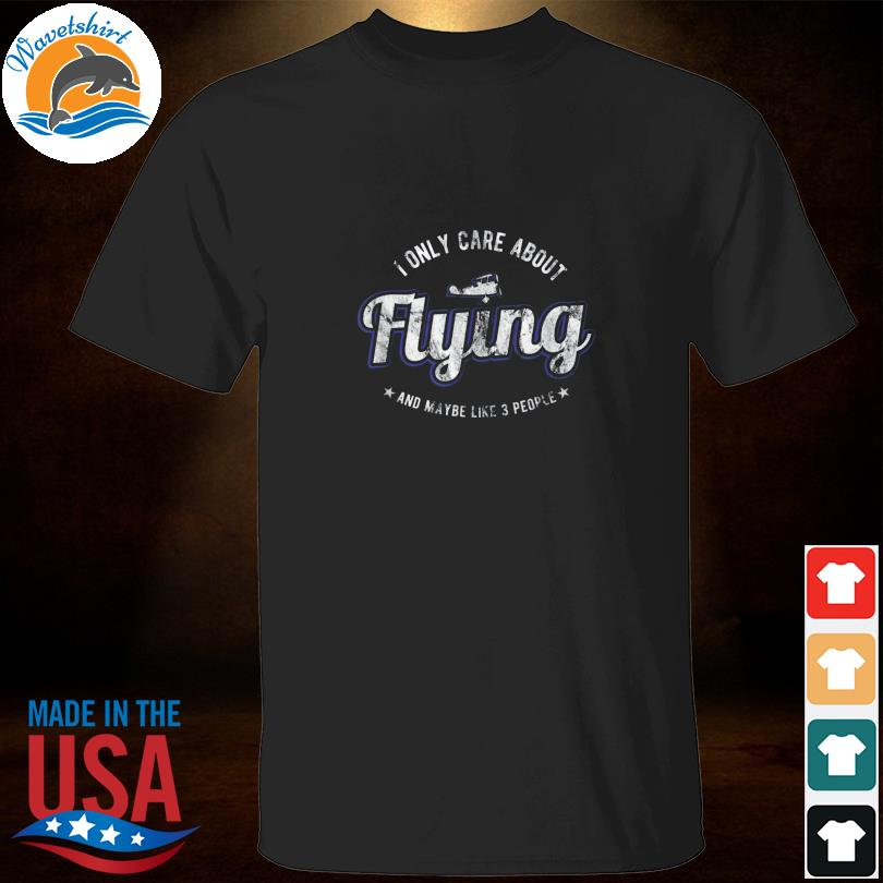 I only care about flying and maybe like 3 people shirt