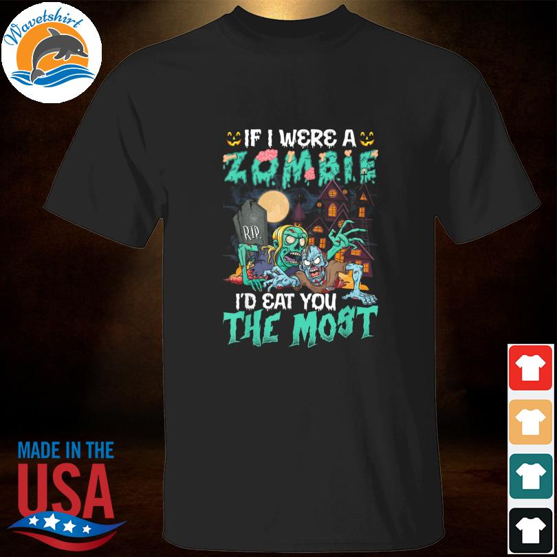 If I Were A Zombie I'd Eat You The Most Halloween Shirt