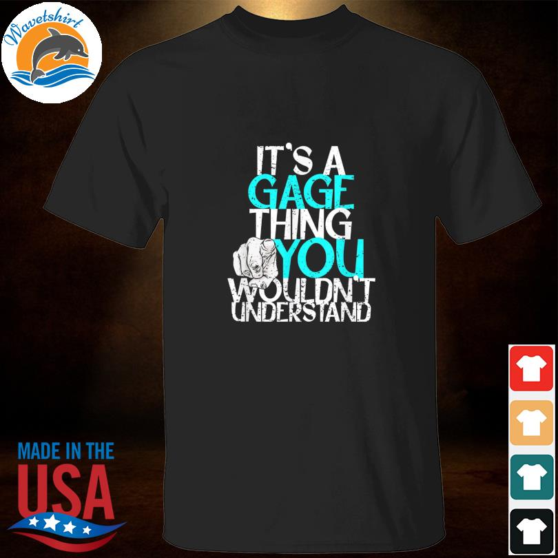 It's a gage thing you wouldn't understand shirt
