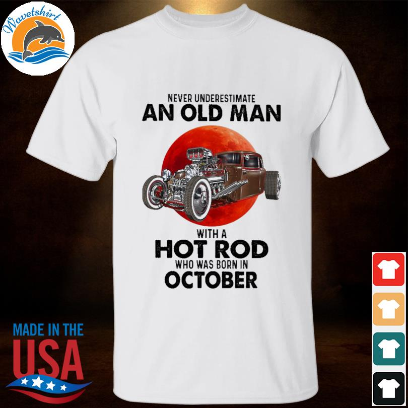 Never Underestimate An Old Man With A Hot Rod Who Was Born In October Shirt