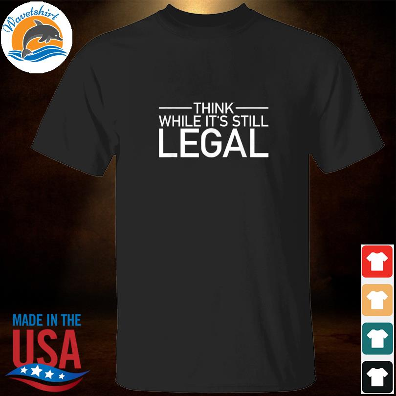 Think while it's still legal shirt freedom of choice shirt